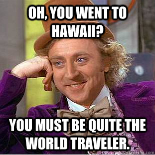 oh you went to hawaii you must be quite the world traveler - Creepy Wonka