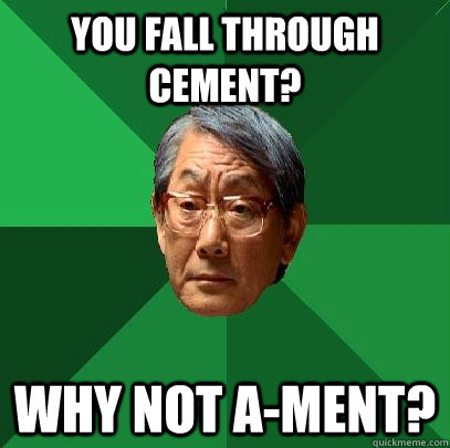 you fall through cement why not ament - High Expectations Asian Father