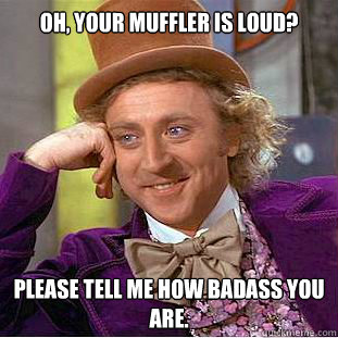 oh your muffler is loud please tell me how badass you are - Condescending Wonka