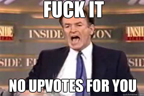 fuck it no upvotes for you  - Fuck It Bill OReilly