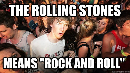 the rolling stones means rock and roll  - Sudden Clarity Clarence