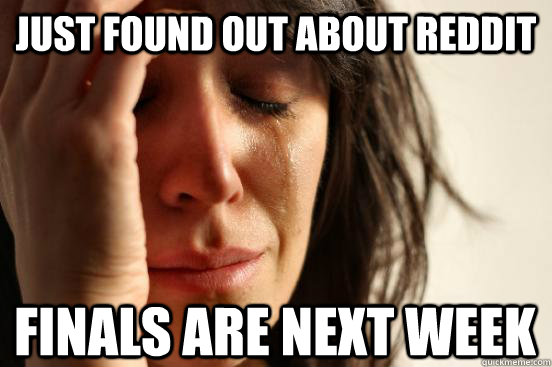 just found out about reddit finals are next week - First World Problems