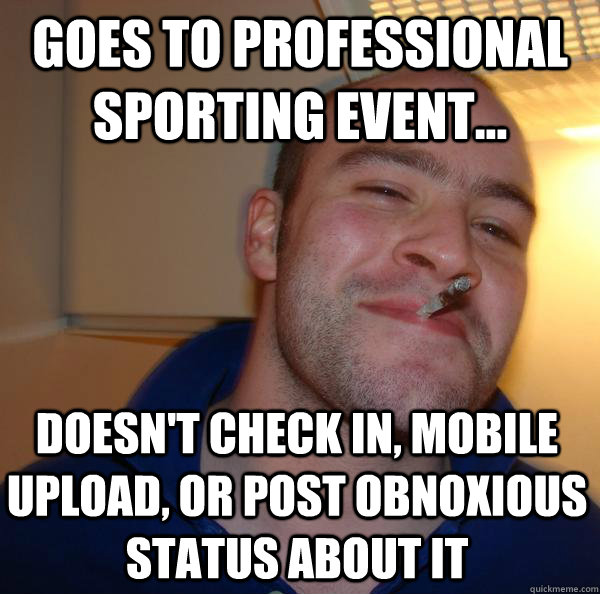 goes to professional sporting event doesnt check in mob - Good Guy Greg