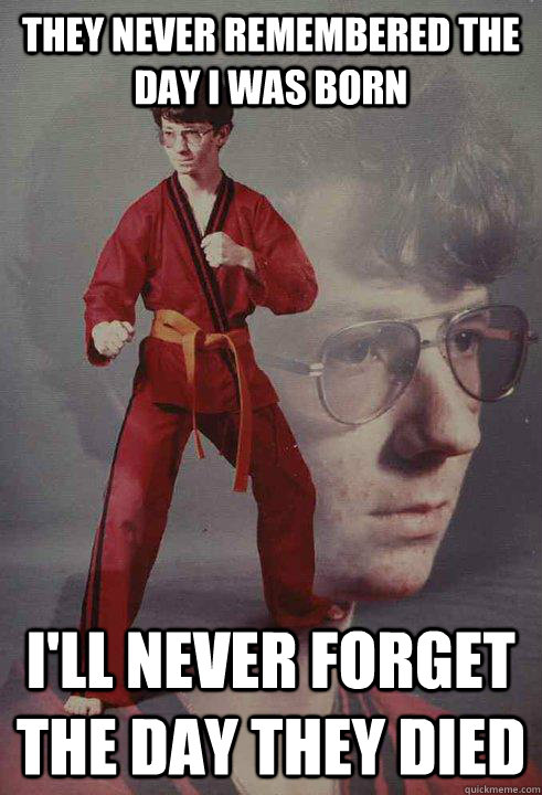 they never remembered the day i was born ill never forget t - Karate Kyle