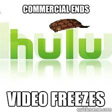 commercial ends video freezes - Scumbag Hulu