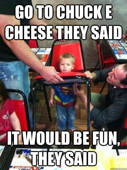 go to chuck e cheese they said it would be fun they said - 