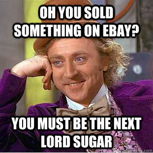 oh you sold something on ebay you must be the next lord sug - Condescending Wonka