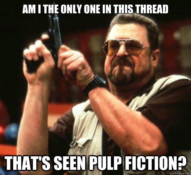 am i the only one in this thread thats seen pulp fiction - Angry Walter