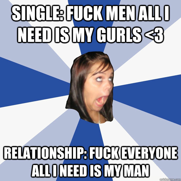 single fuck men all i need is my gurls 3 relationship fuc - Annoying Facebook Girl