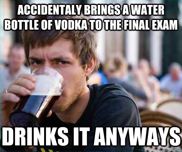 accidentaly brings a water bottle of vodka to the final exam - Lazy College Senior