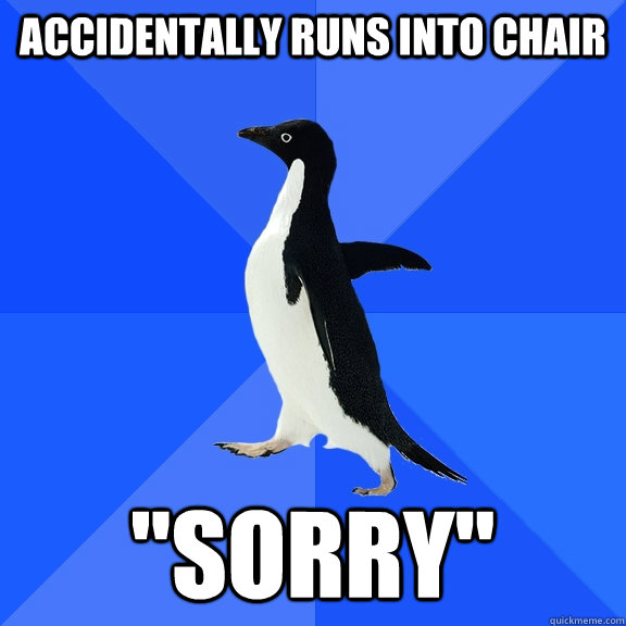 accidentally runs into chair sorry - Socially Awkward Penguin