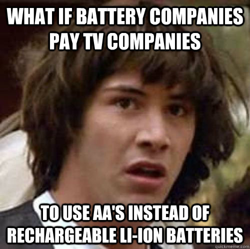 what if battery companies pay tv companies to use aas inste - Conspiracy Keanu