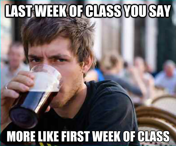last week of class you say more like first week of class - Lazy College Senior