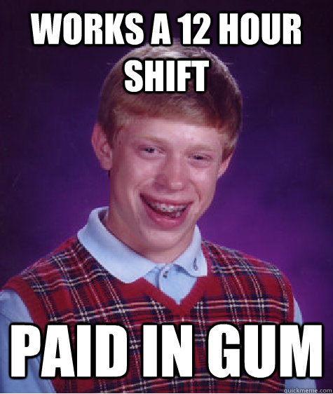works a 12 hour shift paid in gum - Bad Luck Brian