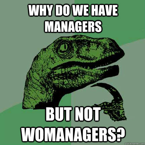 why do we have managers but not womanagers - Philosoraptor