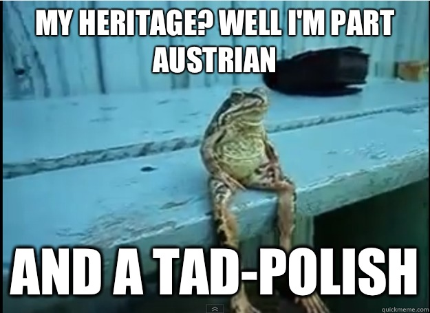 My heritage Well Im part Austrian And a tadpolish -