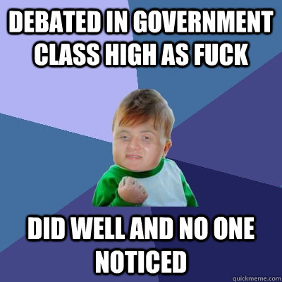 debated in government class high as fuck did well and no one - 10 Success Kid
