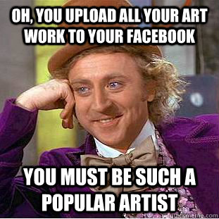 oh you upload all your art work to your facebook you must b - Condescending Wonka