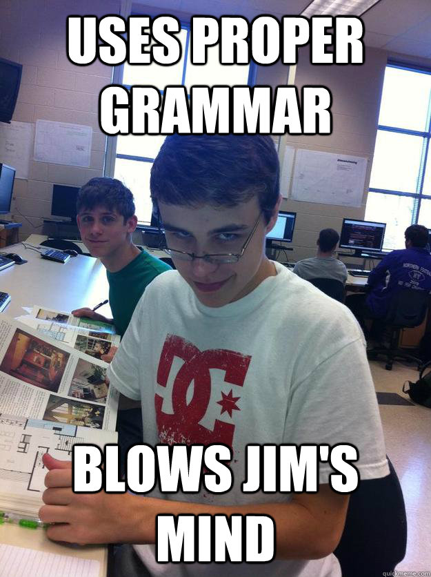 uses proper grammar blows jims mind - meme