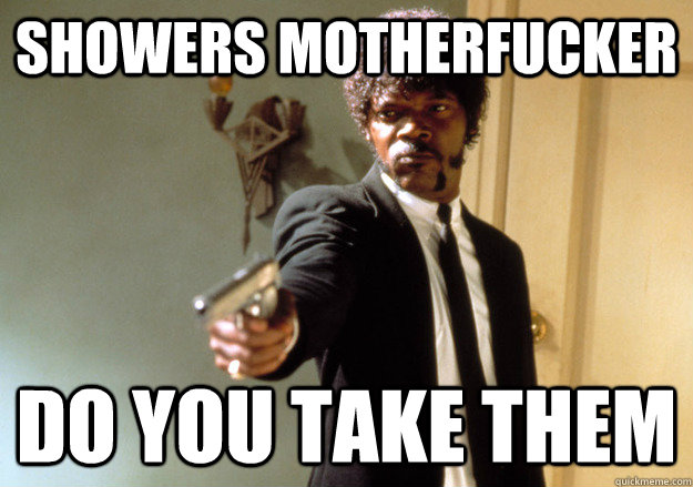 showers motherfucker do you take them - Samuel L Jackson
