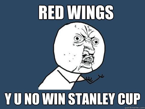 red wings y u no win stanley cup - Y U No