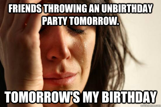 friends throwing an unbirthday party tomorrow tomorrows my - First World Problems