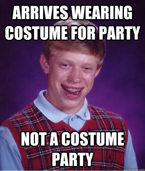 arrives wearing costume for party not a costume party - Bad Luck Brian