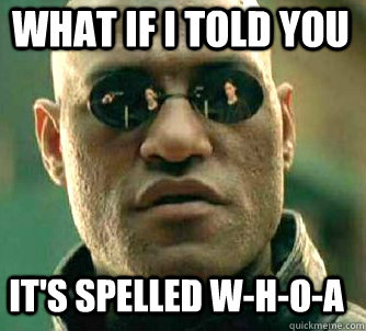 what if i told you its spelled whoa - Matrix Morpheus