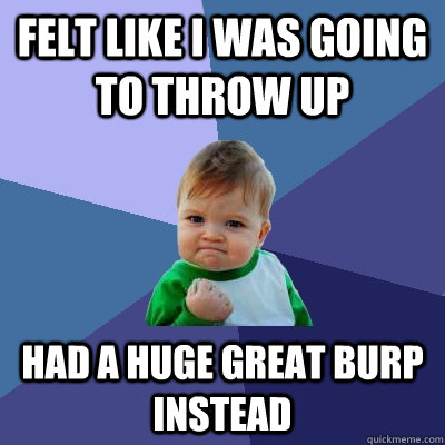 felt like i was going to throw up had a huge great burp inst - Success Kid