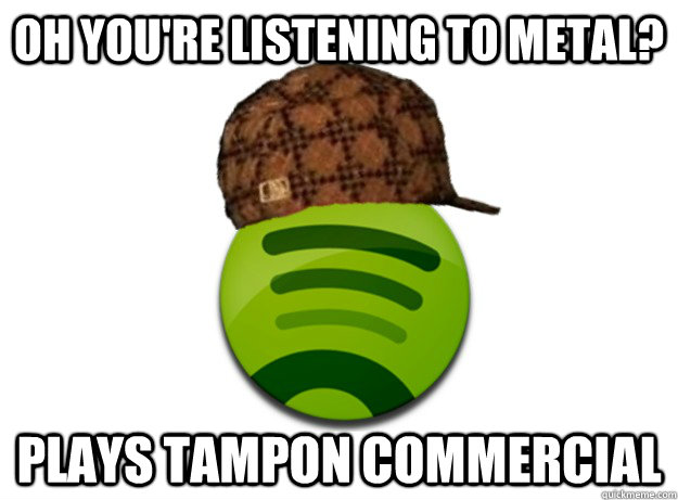 oh youre listening to metal plays tampon commercial - Scumbag Spotify
