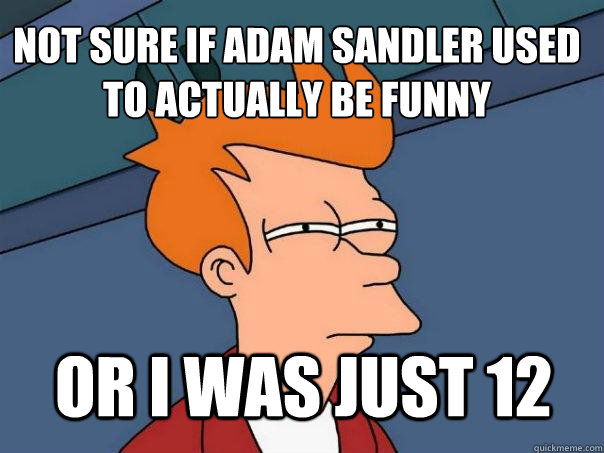 not sure if adam sandler used to actually be funny or i was  - Futurama Fry