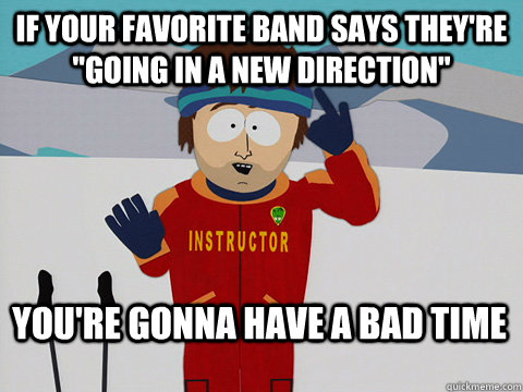 if your favorite band says theyre going in a new direction - Bad Time