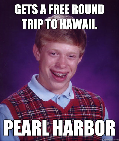gets a free round trip to hawaii pearl harbor - Bad Luck Brian
