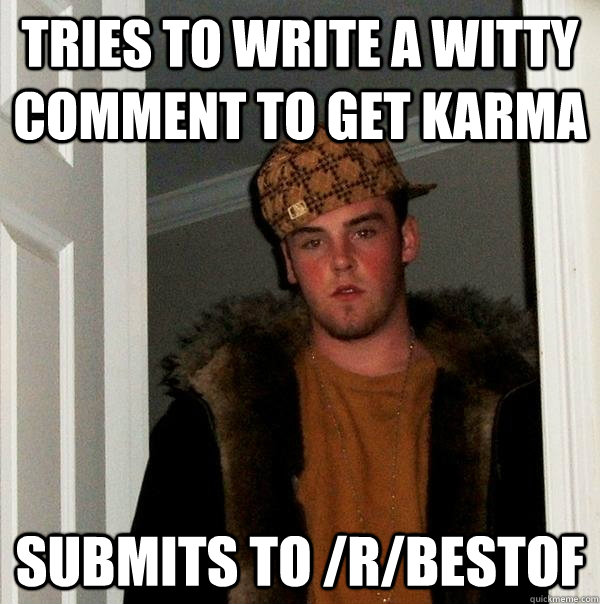 tries to write a witty comment to get karma submits to rbe - Scumbag Steve