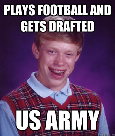 plays football and gets drafted us army - Bad Luck Brian