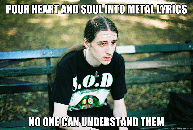 pour heart and soul into metal lyrics no one can understand  - First World Metal Problems