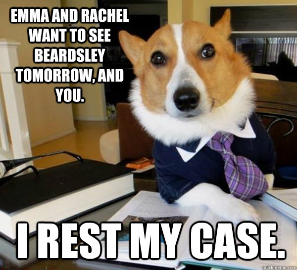 emma and rachel want to see beardsley tomorrow and you i r - Lawyer Dog