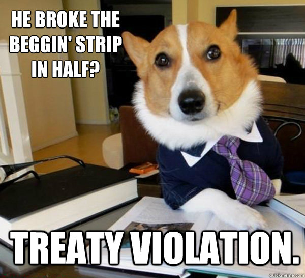 he broke the beggin strip in half treaty violation - Lawyer Dog