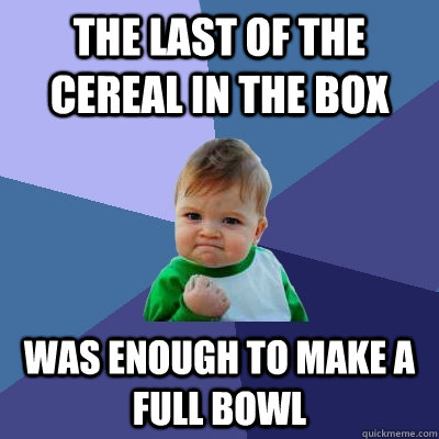 the last of the cereal in the box was enough to make a full  - Success Kid