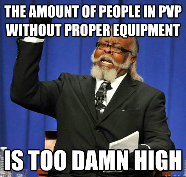 the amount of people in pvp without proper equipment is too  - Jimmy McMillan
