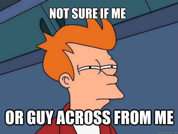 not sure if me or guy across from me - Futurama Fry