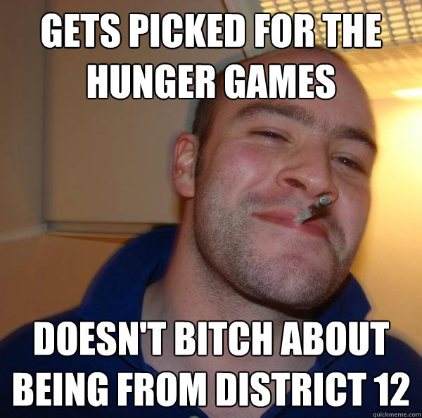 gets picked for the hunger games doesnt bitch about being f - Good Guy Greg
