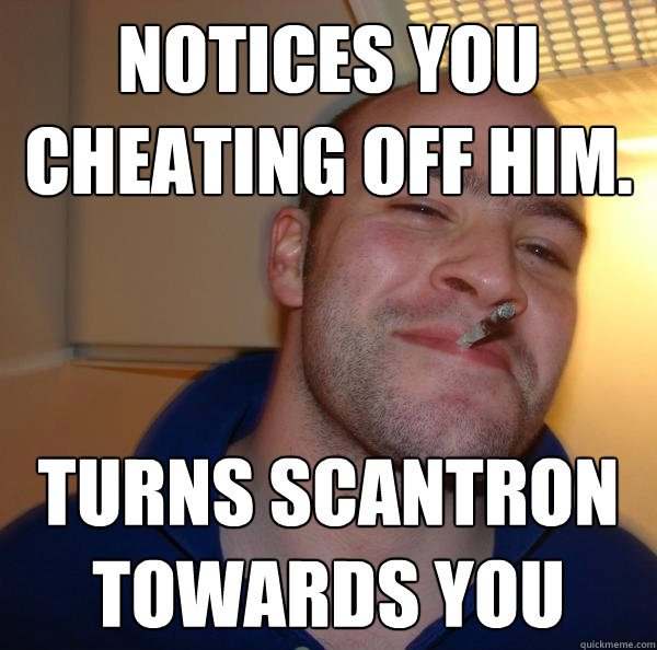 notices you cheating off him turns scantron towards you - Good Guy Greg