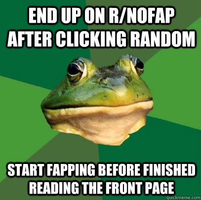 end up on rnofap after clicking random start fapping before - Foul Bachelor Frog
