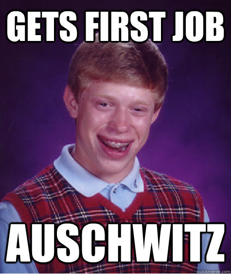 gets first job auschwitz - Bad Luck Brian