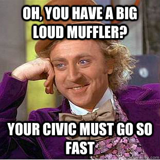 oh you have a big loud muffler your civic must go so fast - Condescending Wonka