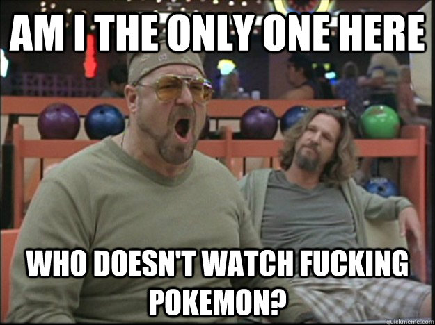 am i the only one here who doesnt watch fucking pokemon - Goodman rage