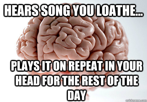 hears song you loathe plays it on repeat in your head for - Scumbag Brain