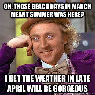 oh those beach days in march meant summer was here i bet t - Condescending Wonka