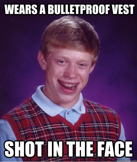 wears a bulletproof vest shot in the face - Bad Luck Brian